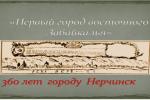 «Первый город Восточного Забайкалья » 360 лет городу Нерчинску.